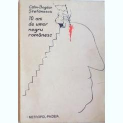 10 ANI DE UMOR NEGRU ROMANESC . JURNAL DE BANCURI POLITICE DE CALIN-BOGDAN STEFANESCU