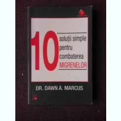 10 SOLUTII SIMPLE PENTRU COMBATEREA MIGRENELOR - DAWN A. MARCUS