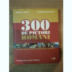 300 DE PICTORI ROMANI de MIRCEA DEAC , TUDOR OCTAVIAN