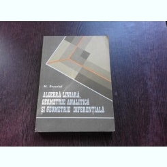 ALGEBRA LINIARA, GEOMETRIE ANALITICA SI GEOMETRIE DIFERENTIALA - M. ROSCULET