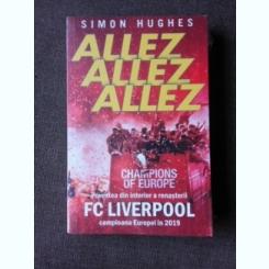 ALLEZ, ALLEZ, ALLEZ, POVESTEA DIN INTERIOR A RENASTERII FC LIVERPOOL, CAMPIOANA EUROPEI IN 2019 - SIMON HUGHES