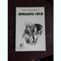 APROAPE CALD - RODICA DRAGHINCESCU  (POEME)