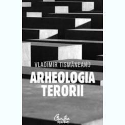 ARHEOLOGIA TERORII - VLADIMIR TISMANEANU