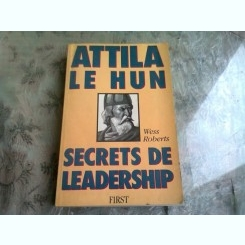 ATTILA LE HUN. SECRETS DE LEADERSHIP - WESS ROBERTS  (CARTE IN LIMBA FRANCEZA)