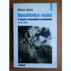 BANALITATEA RAULUI O ISTORIE A SECURITATII IN DOCUMENRE 1949-1989 - MARIUS OPREA