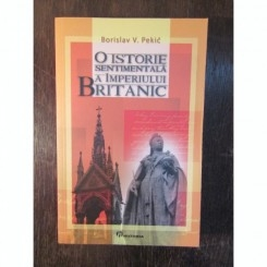 BORISLAV V PEKIC - O ISTORIE SENTIMENTALA A IMPERIULUI BRITANIC
