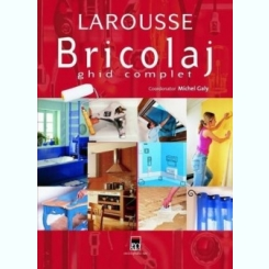 Bricolaj. Ghid complet (Larousse ) - Michel Galy