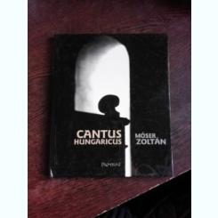 CANTUS HUNGARICUS - MOSER ZOLTAN  (CARTE FOTOGRAFIE, TEXT IN LIMBA MAGHIARA)