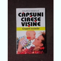 CAPSUNI, CIRESE, VISINE, GROPARII TOXINELOR - MAURICE MESSEGUE