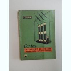 CARTEA ELECTRICIANULUI DE EXPLOATARE A CENTRALELOR , STATIILOR SI POSTURILOR DE TRANSFORMARE DE T. COMANESCU , M. CROITORU , 1964