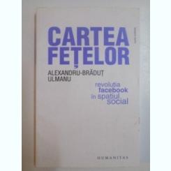 CARTEA FETELOR. REVOLUTIA FACEBOOK IN SPATIUL SOCIAL - ALEXANDRU BRADUT ULMANU