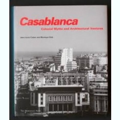 CASABLANCA. COLONIAL MYTHS AND ARCHITECTURAL VENTURES - JEAN LOUIS COHEN, MONIQUE ELEB  (TEXT IN LIMBA ENGLEZA)