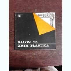 CATALOG SALON '85, PICTURA, SCULPTURA, GRAFICA, TAPISERIE