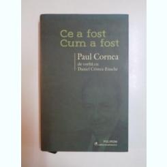 CE A FOST CUM A FOST , PAUL CORNEA DE VORBA CU DANIEL CRISTEA ENACHE , 2013