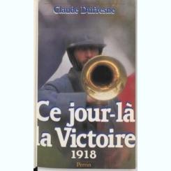 CE JOUR-LA LA VICTOIRE 1918 - CLAUDE DUFRESNE  (CARTE IN LIMBA FRANCEZA)