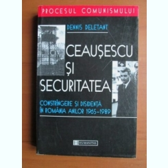 CEAUSESCU SI SECURITATEA - DENNIS DELETANT  (Constrangere si disidenta in Romania anilor 1965-1989)