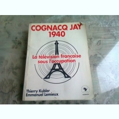 COGNAQ JAY 1940. LA TELEVISION FRANCAISE SOUS L'OCCUPATION - THIERRY KUBLER  (CARTE IN LIMBA FRANCEZA)