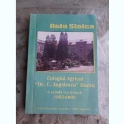 COLEGIUL AGRICOL DR. C. ANGELESCU, BUZAU, O SCOALA CENTENARA 1902-2002 - RELU STOICA