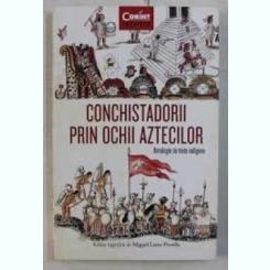 CONCHISTADORII PRIN OCHII AZTECILOR, ANTOLOGIE DE TEXTE INDIGENE