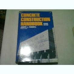 CONCRETE CONSTRUCTION HANDBOOK - JOSEPH J. WADDELL  (CARTE IN LIMBA ENGLEZA)