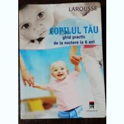 COPILUL TAU - GHID PRACTIC DE LA NASTERE LA 6 ANI / LAROUSSE