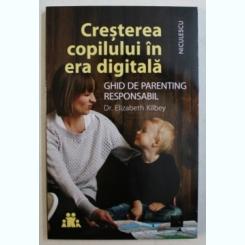 CRESTEREA COPILULUI IN ERA DIGITALA - GHID DE PARENTING RESPONSABIL DE DR . ELIZABETH KILBEY , 2019