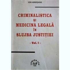 CRIMINALISTICA SI MEDICINA LEGALA IN SLUJBA JUSTIEI, VOL. I, IOAN ARGESANU