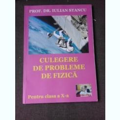 CULEGERE DE PROBLEME DE FIZICA PENTRU CLASA A X-A - IULIAN STANCU