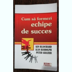 CUM SA FORMEZI ECHIPE DE SUCCES - KEN BLANCHARD /ALAN RANDOLPH/ PETER GRAZIER