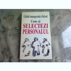 CUM SA SELECTEZI PERSONALUL - GHIDUL MANAGERULUI EFICIENT