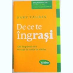 DE CE TE INGRASI , AFLA RASPUNSUL AICI SI SCAPA DE CURELE DE SLABIRE DE GARY TAUBES , 2011