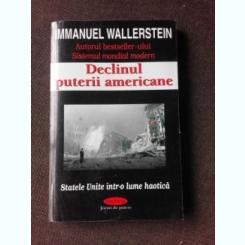 DECLINUL PUTERII AMERICANE, STATELE UNITE INTR-O LUME HAOTICA - MMANUEL WALLERSTEIN
