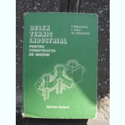 DESEN TEHNIC INDUSTRIAL PENTRU CONSTRUCTII DE MASINI - P. PRECUPETU