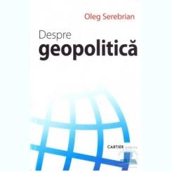 DESPRE GEOPOLITICA - OLEG SEREBRIAN
