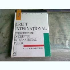 DREPT INTERNATIONAL, INTRODUCERE IN DREPTUL INTERNATIONAL PUBLIC - RALUCA MIGA BESTELIU