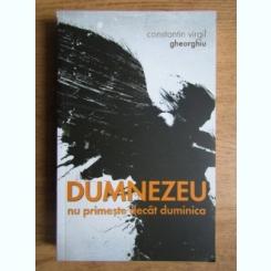 DUMNEZEU NU PRIMESTE DECAT DUMINICA - CONSTANTIN VIRGIL GHEORGHIU