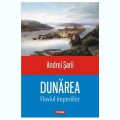 DUNAREA, FLUVIUL IMPERIILOR - ANDREI SARII