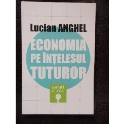 ECONOMIA PE INTELESUL TUTUROR - LUCIAN ANGHEL