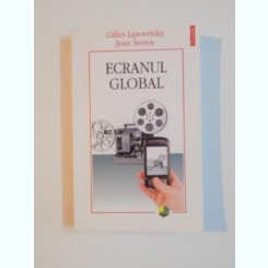 ECRANUL GLOBAL , CULTURA , MASS-MEDIA SI CINEMA IN EPOCA HIPERMODERNA DE GILLES LIPOVETSKY SI JEAN SERROY