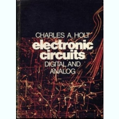 ELECTRONIC CIRCUITS DIGITAL AND ANALOG - CHARLES A. HOLT  (CARTE IN LIMBA ENGLEZA_