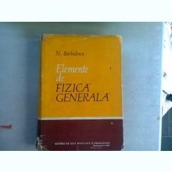ELEMENTE DE FIZICA GENERALA - N. BARBULESCU