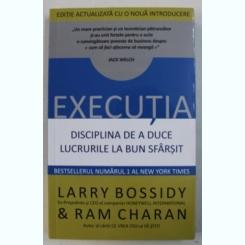 EXECUTIA. DISCIPLINA DE A DUCE LUCRURILE LA BUN SFARSIT - LARRY BOSSIDY