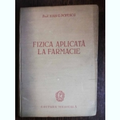 FIZICA APLICATA LA FARMACIE - IOAN G. POPESCU