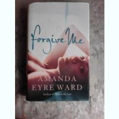 FORGIVE ME - AMANDA EYRE WARD  (CARTE IN LIMBA ENGLEZA)