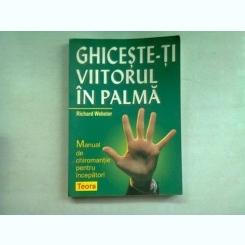 GHICESTE-TI VIITORUL IN PALMA - RICHARD WEBSTER  (MANUAL DE CHIROMANTIE PENTRU INCEPATORI)