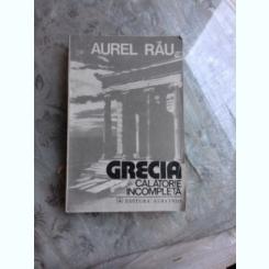 GRECIA, CALATORIE INCOMPLETA - AUREL RAU
