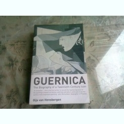 GUERNICA. THE BIOGRAPHY OF A TWENTIETH CENTURY ICON - GIJS VAN HENSBERGEN  (CARTE IN LIMBA ENGLEZA)