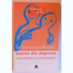 IESIREA DIN DEPRESIE - MEDICAMENTE SAU PSIHOTERAPIE ? DE DOMINIQUE BARBIER