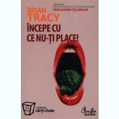 INCEPE CU CE NU-TI PLACE! - BRIAN TRACY