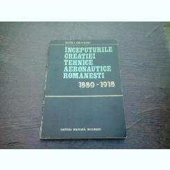 INCEPUTURILE CREATIEI TEHNICE AERONAUTICE ROMANESTI 1880-1918 - MATEI I. OROVEANU